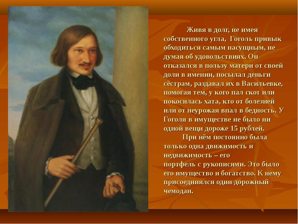 Живя в долг, не имея собственного угла, Гоголь привык обходиться самым насущ...