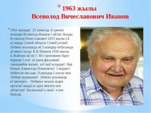 1963 жылы Всеволод Вячеславович Иванов 1963 жылдың 25 тамызда көрнекті жазушы