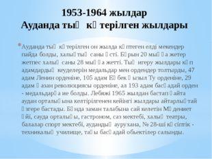 1953-1964 жылдар Ауданда тың көтерілген жылдары Ауданда тың көтерілген он жыл