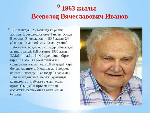 1963 жылы Всеволод Вячеславович Иванов 1963 жылдың 25 тамызда көрнекті жазушы...