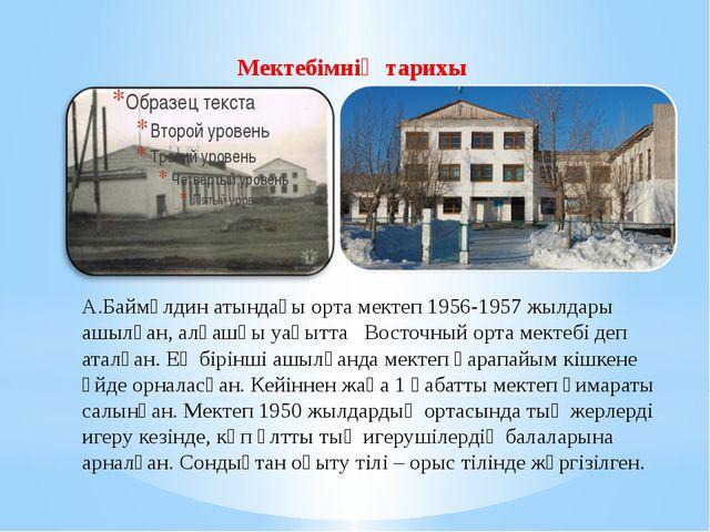 Мектебімнің тарихы А.Баймұлдин атындағы орта мектеп 1956-1957 жылдары ашылған...