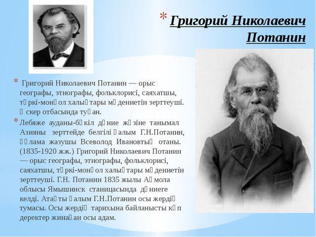 Григорий Николаевич Потанин Григорий Николаевич Потанин — орыс географы, этно...