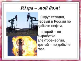 Округ сегодня, первый в России по добыче нефти, второй – по выработке электр