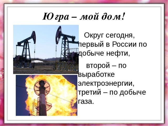 Округ сегодня, первый в России по добыче нефти, второй – по выработке электр...