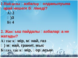 1.Пайдалы қазбалар қолданылуына қарай нешеге бөлінеді?  А) 2  Ә)3