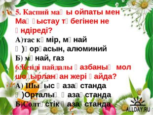 5. Каспий маңы ойпаты мен Маңғыстау түбегінен не өндіреді? А)тас көмір, мұнай