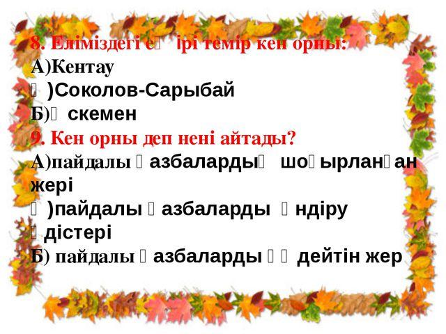 8. Еліміздегі ең ірі темір кен орны: А)Кентау Ә)Соколов-Сарыбай Б)Өскемен 9....