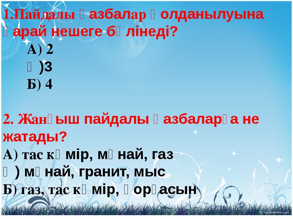 1.Пайдалы қазбалар қолданылуына қарай нешеге бөлінеді?  А) 2  Ә)3 ...