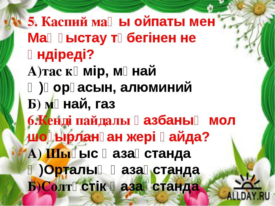5. Каспий маңы ойпаты мен Маңғыстау түбегінен не өндіреді? А)тас көмір, мұнай...