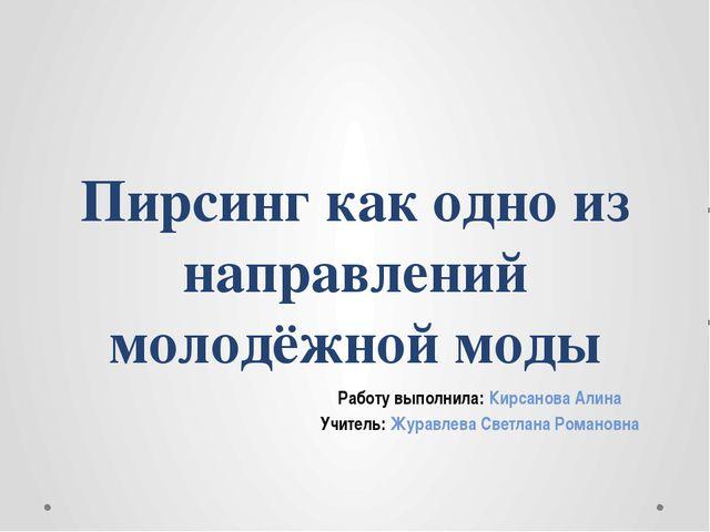 Пирсинг как одно из направлений молодёжной моды Работу выполнила: Кирсанова А...