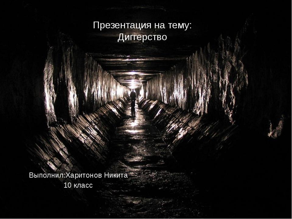 Выполнил:Харитонов Никита 10 класс Презентация на тему: Диггерство