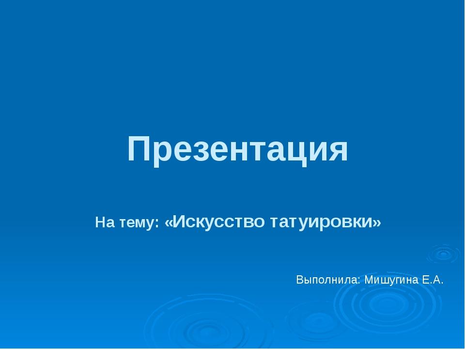 Презентация На тему: «Искусство татуировки» Выполнила: Мишугина Е.А.