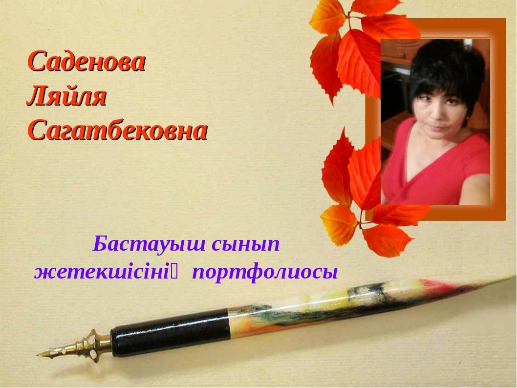 Саденова Ляйля Сагатбековна Бастауыш сынып жетекшісінің портфолиосы