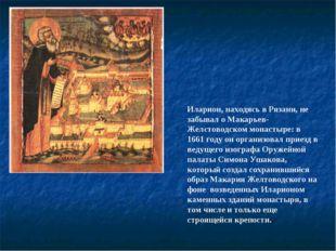 Иларион, находясь в Рязани, не забывал о Макарьев-Желстоводском монастыре: в