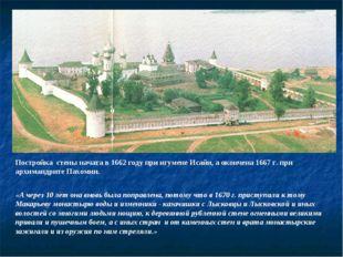 Постройка стены начата в 1662 году при игумене Исайи, а окончена 1667 г. при