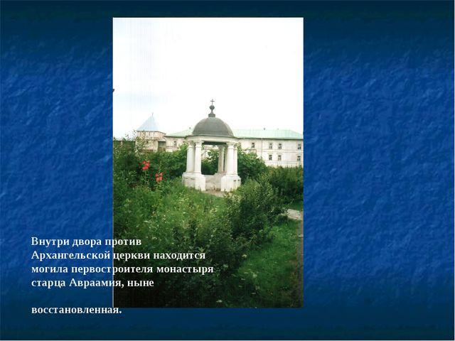 Внутри двора против Архангельской церкви находится могила первостроителя мона...
