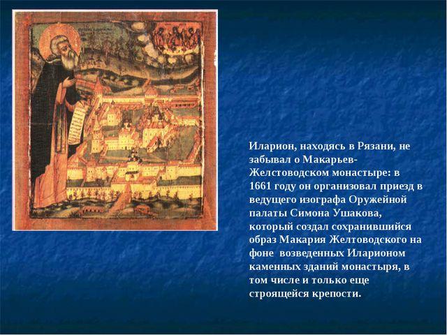 Иларион, находясь в Рязани, не забывал о Макарьев-Желстоводском монастыре: в...