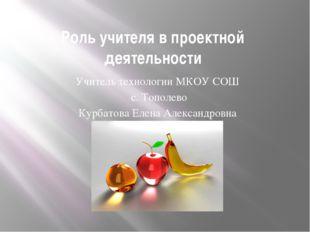 Роль учителя в проектной деятельности Учитель технологии МКОУ СОШ с. Тополево