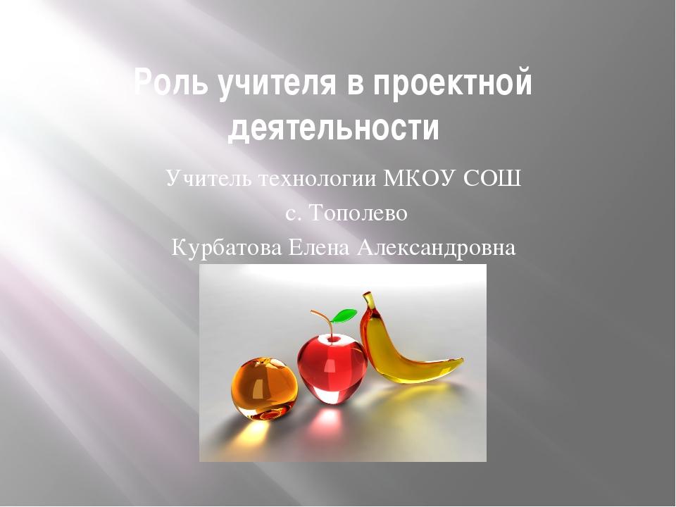 Роль учителя в проектной деятельности Учитель технологии МКОУ СОШ с. Тополево...