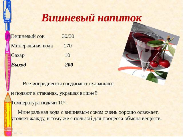 Вишневый напиток  Вишневый сок 30/30 Минеральная вода 170 Сахар 10 Выход 200...