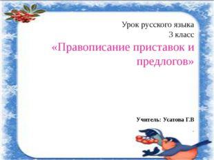 Урок русского языка 3 класс «Правописание приставок и предлогов» Учитель: Уса