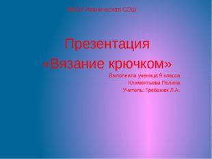 МБОУ Иваническая СОШ Презентация «Вязание крючком» Выполнила ученица 9 класса