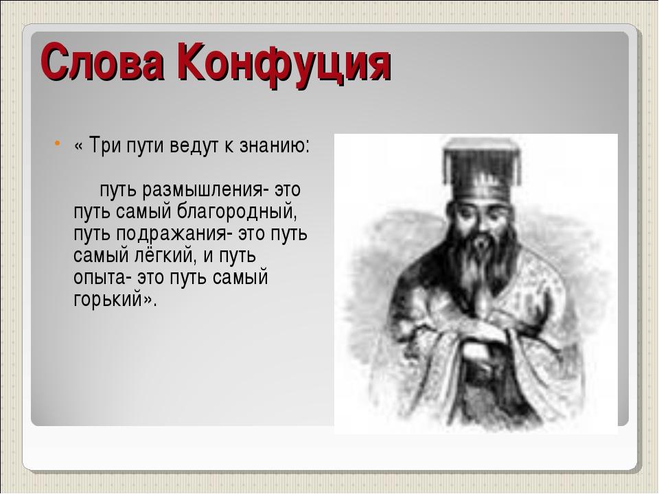 Слова Конфуция « Три пути ведут к знанию: путь размышления- это путь самый бл...