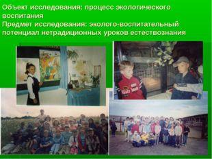 Объект исследования: процесс экологического воспитания Предмет исследования: