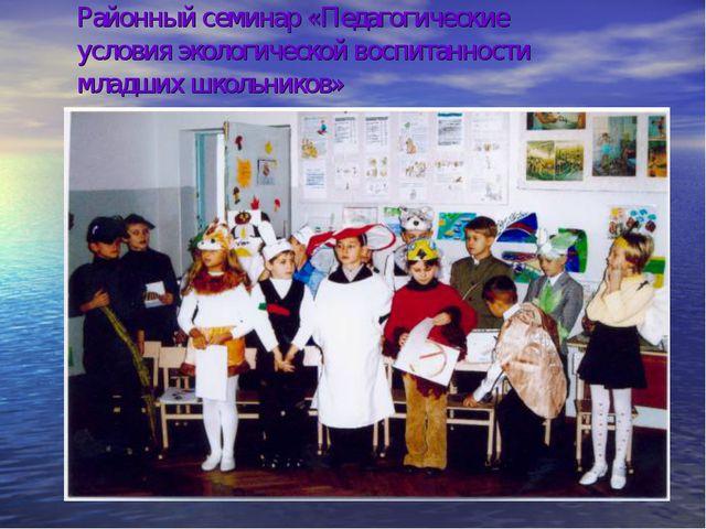 Районный семинар «Педагогические условия экологической воспитанности младших...