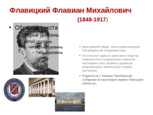 Флавицкий Флавиан Михайлович (1848-1917) крупнейший химик, член-корреспондент