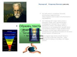 Вернадский Владимир Иванович (1863-1945) Русский ученый, основатель геохимии,