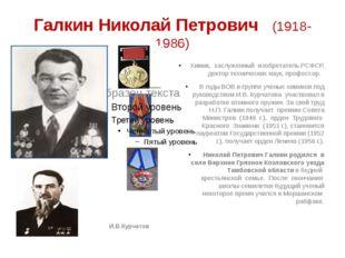 Галкин Николай Петрович (1918-1986) И.В.Курчатов Химик, заслуженный изобретат