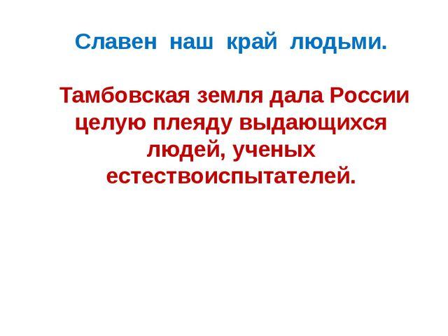Славен наш край людьми. Тамбовская земля дала России целую плеяду выдающихся...