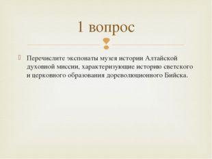 Перечислите экспонаты музея истории Алтайской духовной миссии, характеризующи