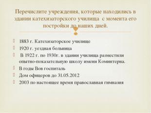1883 г. Катехизаторское училище 1920 г. уездная больница В 1922 г. по 1930г.