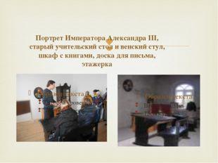 Портрет Императора Александра III, старый учительский стол и венский стул, ш