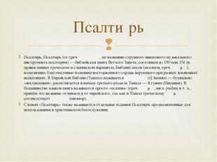 Псалти́рь, Псалты́рь (от греч. ψαλτήριον, по названию струнного щипкового муз