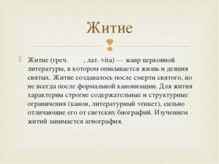 Житие (греч. βιος, лат. vita) — жанр церковной литературы, в котором описывае
