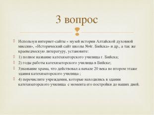 Используя интернет-сайты « музей истории Алтайской духовной миссии», «Историч