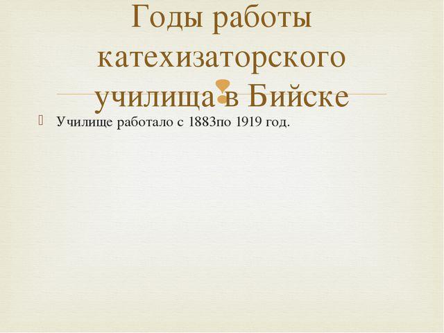 Училище работало с 1883по 1919 год. Годы работы катехизаторского училища в Би...