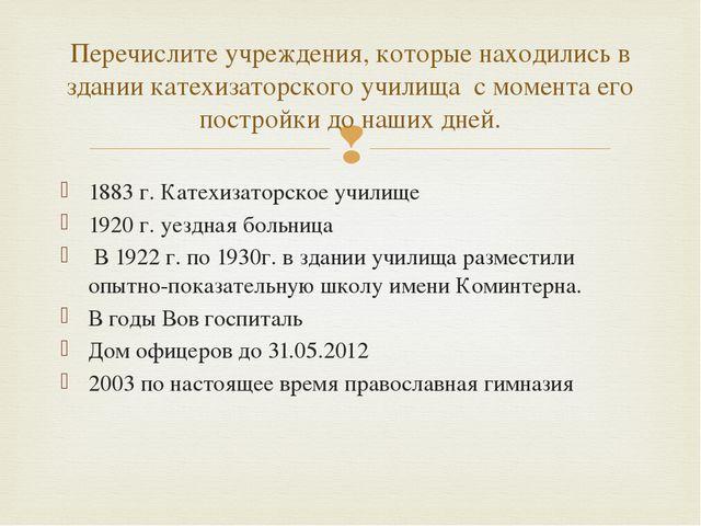 1883 г. Катехизаторское училище 1920 г. уездная больница В 1922 г. по 1930г....