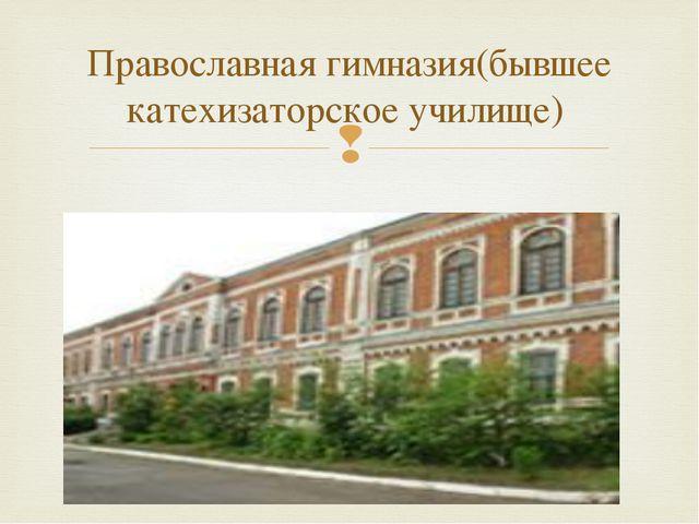 Православная гимназия(бывшее катехизаторское училище) 