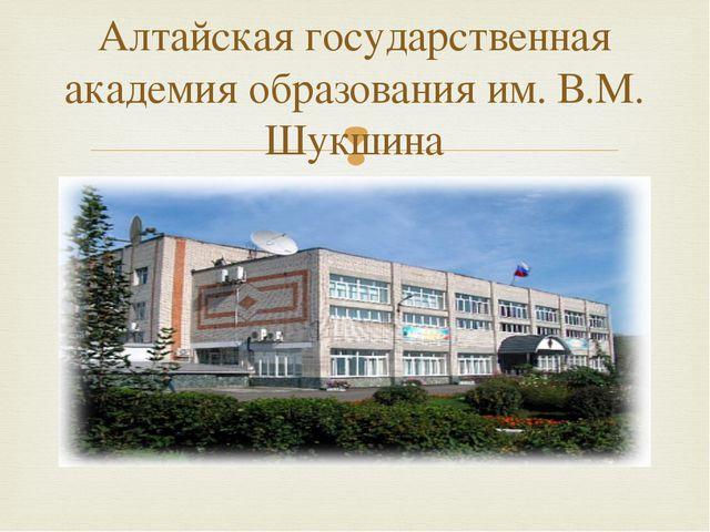 Алтайская государственная академия образования им. В.М. Шукшина 