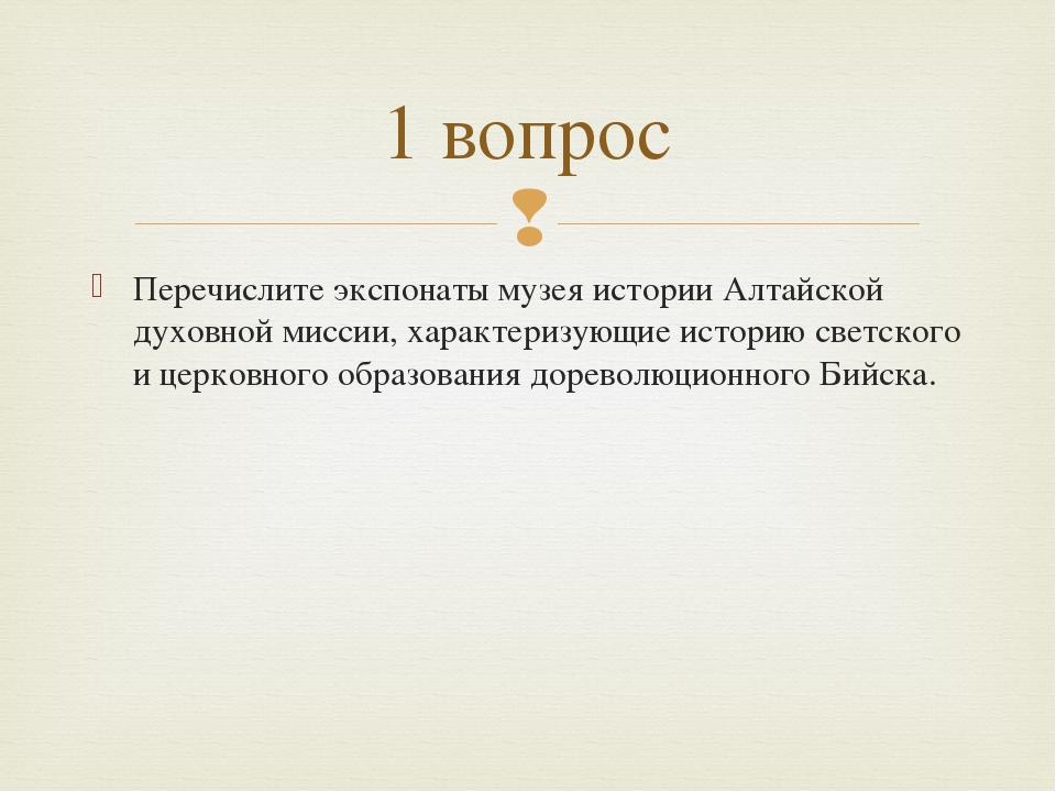 Перечислите экспонаты музея истории Алтайской духовной миссии, характеризующи...