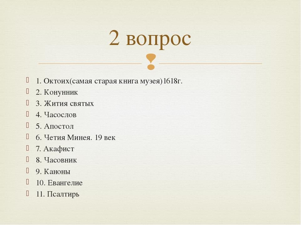 1. Октоих(самая старая книга музея)1618г. 2. Конунник 3. Жития святых 4. Часо...