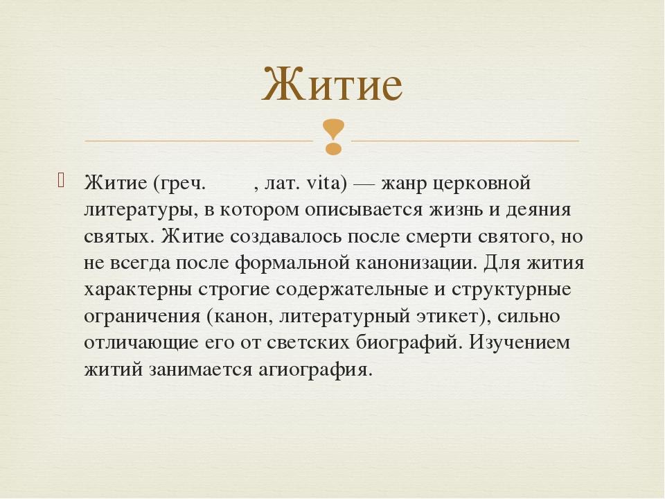 Житие (греч. βιος, лат. vita) — жанр церковной литературы, в котором описывае...