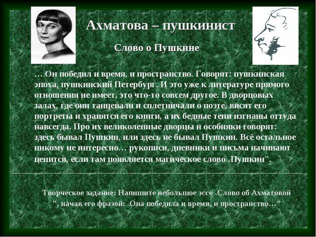 Ахматова – пушкинист Слово о Пушкине … Он победил и время, и пространство. Го...