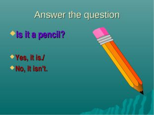 Answer the question Is it a pencil? Yes, it is./ No, it isn't.