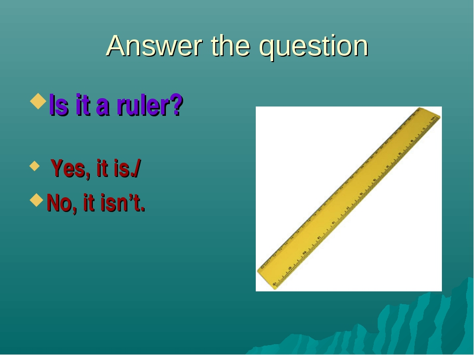 Answer the question Is it a ruler? Yes, it is./ No, it isn't.