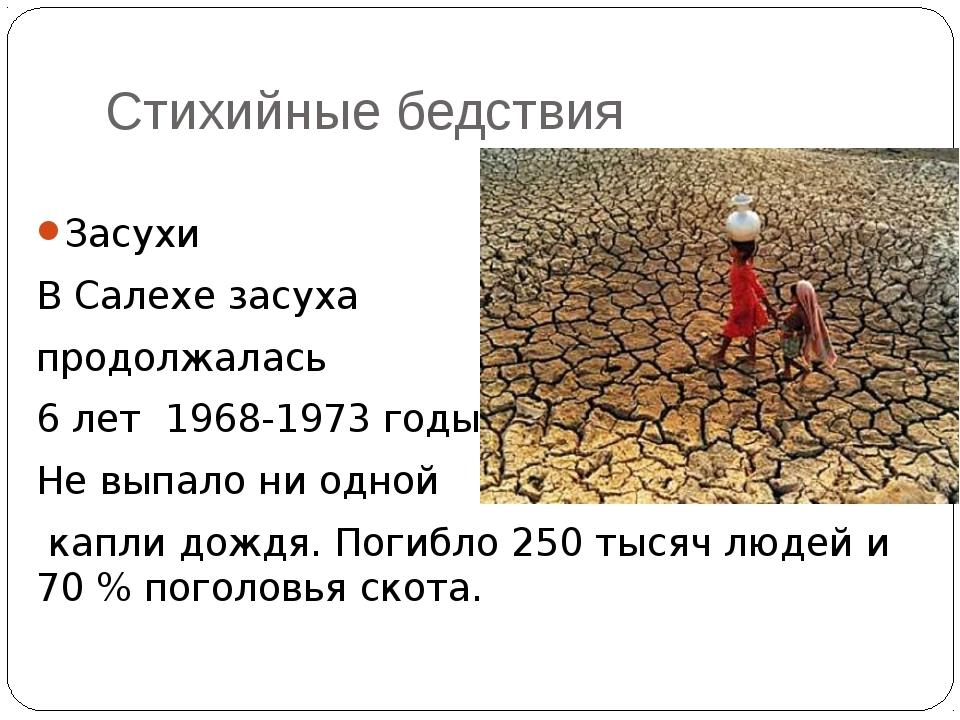 Стихийные бедствия Засухи В Салехе засуха продолжалась 6 лет 1968-1973 годы....